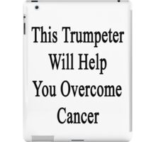 This Trumpeter Will Help You Overcome Cancer  iPad Case/Skin