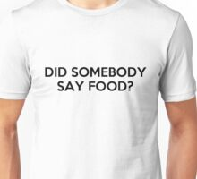Did Somebody Say Food? Unisex T-Shirt