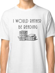 I Would Rather Be Reading Classic T-Shirt
