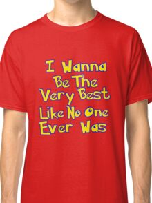 I Wanna Be The Very Best Classic T-Shirt