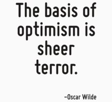 The basis of optimism is sheer terror. by Quotr
