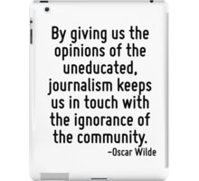 By giving us the opinions of the uneducated, journalism keeps us in touch with the ignorance of the community. iPad Case/Skin