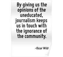 By giving us the opinions of the uneducated, journalism keeps us in touch with the ignorance of the community. Poster