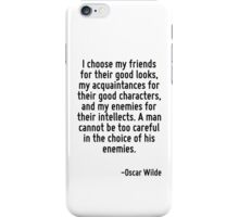 I choose my friends for their good looks, my acquaintances for their good characters, and my enemies for their intellects. A man cannot be too careful in the choice of his enemies. iPhone Case/Skin