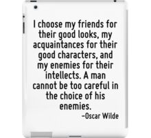 I choose my friends for their good looks, my acquaintances for their good characters, and my enemies for their intellects. A man cannot be too careful in the choice of his enemies. iPad Case/Skin