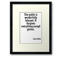 The public is wonderfully tolerant. It forgives everything except genius. Framed Print