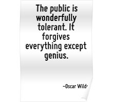 The public is wonderfully tolerant. It forgives everything except genius. Poster
