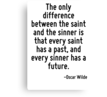 The only difference between the saint and the sinner is that every saint has a past, and every sinner has a future. Canvas Print