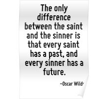 The only difference between the saint and the sinner is that every saint has a past, and every sinner has a future. Poster