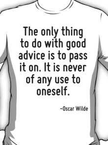 The only thing to do with good advice is to pass it on. It is never of any use to oneself. T-Shirt
