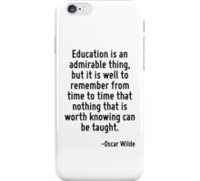 Education is an admirable thing, but it is well to remember from time to time that nothing that is worth knowing can be taught. iPhone Case/Skin