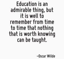 Education is an admirable thing, but it is well to remember from time to time that nothing that is worth knowing can be taught. by Quotr