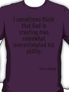 I sometimes think that God in creating man somewhat overestimated his ability. T-Shirt