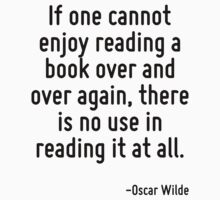 If one cannot enjoy reading a book over and over again, there is no use in reading it at all. by Quotr