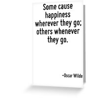Some cause happiness wherever they go; others whenever they go. Greeting Card