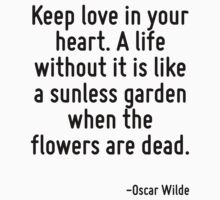 Keep love in your heart. A life without it is like a sunless garden when the flowers are dead. by Quotr