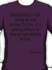 Selfishness is not living as one wishes to live, it is asking others to live as one wishes to live. T-Shirt