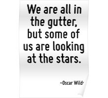 We are all in the gutter, but some of us are looking at the stars. Poster