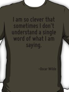 I am so clever that sometimes I don't understand a single word of what I am saying. T-Shirt