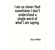 I am so clever that sometimes I don't understand a single word of what I am saying. Art Print