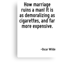 How marriage ruins a man! It is as demoralizing as cigarettes, and far more expensive. Canvas Print