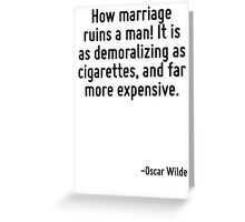 How marriage ruins a man! It is as demoralizing as cigarettes, and far more expensive. Greeting Card