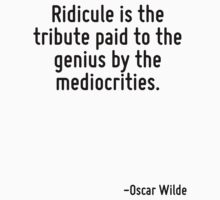 Ridicule is the tribute paid to the genius by the mediocrities. by Quotr