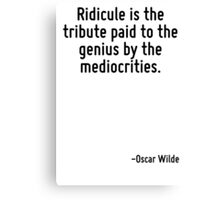 Ridicule is the tribute paid to the genius by the mediocrities. Canvas Print