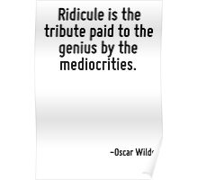 Ridicule is the tribute paid to the genius by the mediocrities. Poster