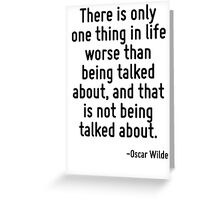 There is only one thing in life worse than being talked about, and that is not being talked about. Greeting Card