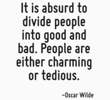 It is absurd to divide people into good and bad. People are either charming or tedious. by Quotr