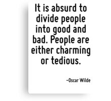It is absurd to divide people into good and bad. People are either charming or tedious. Canvas Print