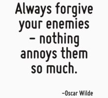 Always forgive your enemies - nothing annoys them so much. by Quotr