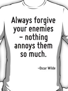 Always forgive your enemies - nothing annoys them so much. T-Shirt