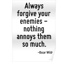 Always forgive your enemies - nothing annoys them so much. Poster