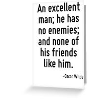 An excellent man; he has no enemies; and none of his friends like him. Greeting Card