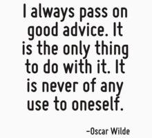 I always pass on good advice. It is the only thing to do with it. It is never of any use to oneself. by Quotr
