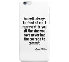 You will always be fond of me. I represent to you all the sins you have never had the courage to commit. iPhone Case/Skin