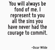 You will always be fond of me. I represent to you all the sins you have never had the courage to commit. by Quotr