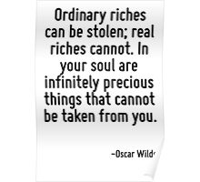 Ordinary riches can be stolen; real riches cannot. In your soul are infinitely precious things that cannot be taken from you. Poster