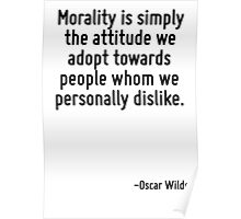Morality is simply the attitude we adopt towards people whom we personally dislike. Poster