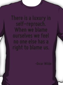 There is a luxury in self-reproach. When we blame ourselves we feel no one else has a right to blame us. T-Shirt