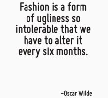 Fashion is a form of ugliness so intolerable that we have to alter it every six months. by Quotr