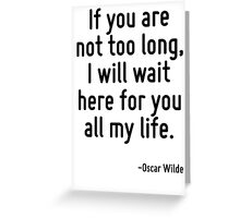 If you are not too long, I will wait here for you all my life. Greeting Card