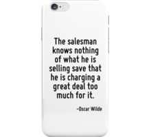 The salesman knows nothing of what he is selling save that he is charging a great deal too much for it. iPhone Case/Skin