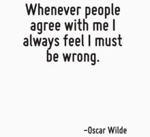 Whenever people agree with me I always feel I must be wrong. by Quotr