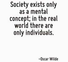 Society exists only as a mental concept; in the real world there are only individuals. by Quotr