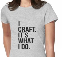 I craft. It's what I do Womens Fitted T-Shirt