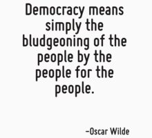 Democracy means simply the bludgeoning of the people by the people for the people. by Quotr