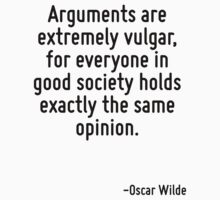 Arguments are extremely vulgar, for everyone in good society holds exactly the same opinion. by Quotr